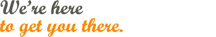 We're Here to Get You There...